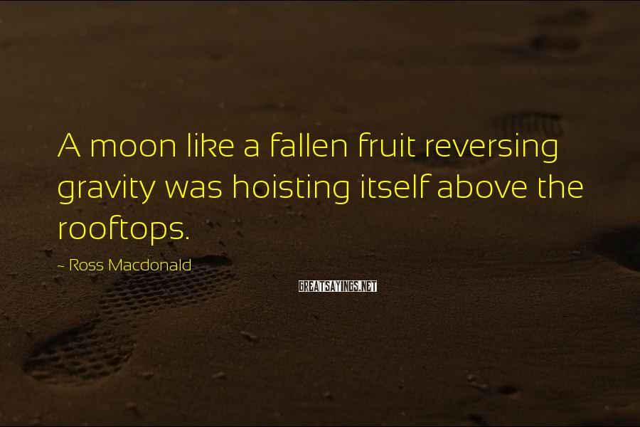 Ross Macdonald Sayings: A moon like a fallen fruit reversing gravity was hoisting itself above the rooftops.