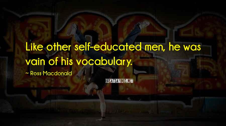 Ross Macdonald Sayings: Like other self-educated men, he was vain of his vocabulary.