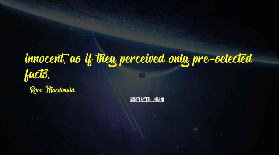 Ross Macdonald Sayings: innocent, as if they perceived only pre-selected facts.