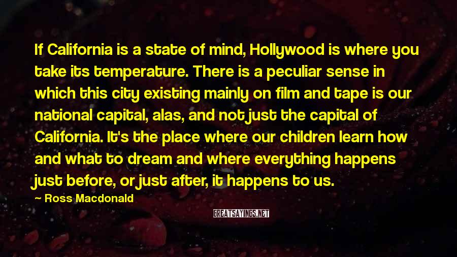 Ross Macdonald Sayings: If California is a state of mind, Hollywood is where you take its temperature. There