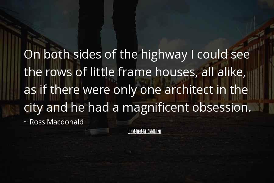 Ross Macdonald Sayings: On both sides of the highway I could see the rows of little frame houses,