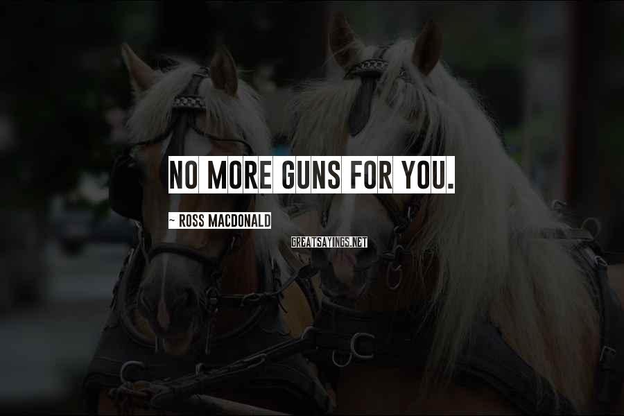 Ross Macdonald Sayings: No more guns for you.