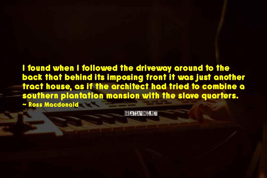 Ross Macdonald Sayings: I found when I followed the driveway around to the back that behind its imposing
