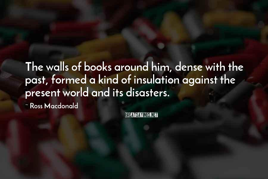 Ross Macdonald Sayings: The walls of books around him, dense with the past, formed a kind of insulation