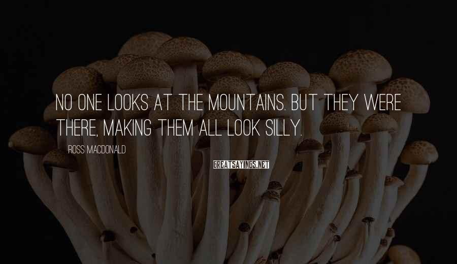 Ross Macdonald Sayings: No one looks at the mountains. But they were there, making them all look silly.