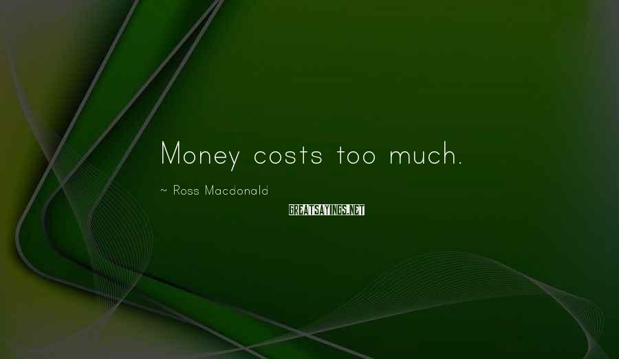 Ross Macdonald Sayings: Money costs too much.