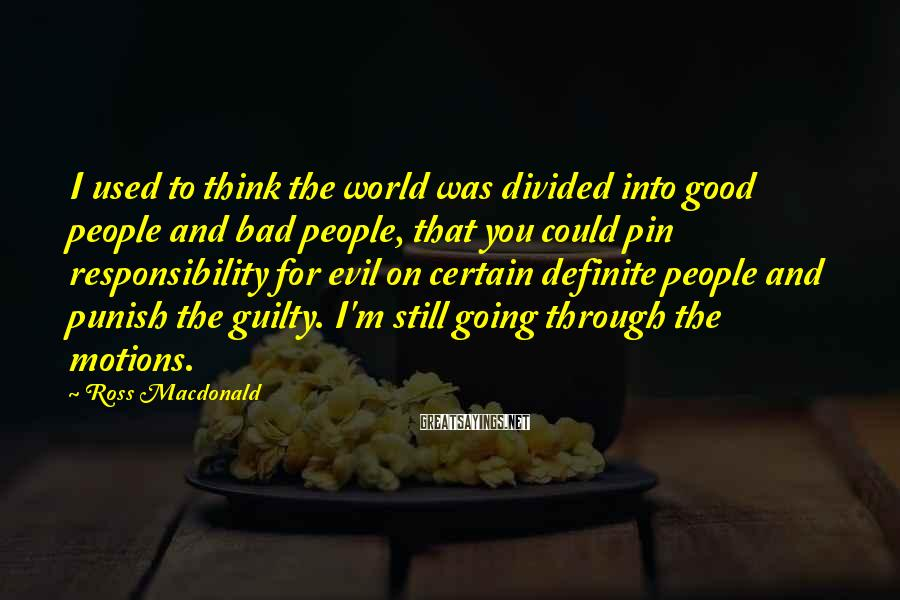 Ross Macdonald Sayings: I used to think the world was divided into good people and bad people, that