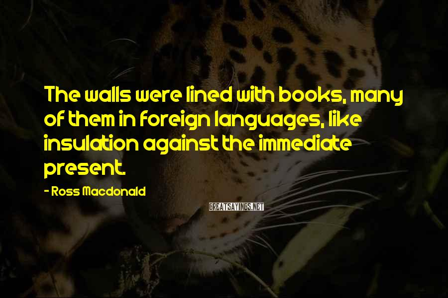 Ross Macdonald Sayings: The walls were lined with books, many of them in foreign languages, like insulation against