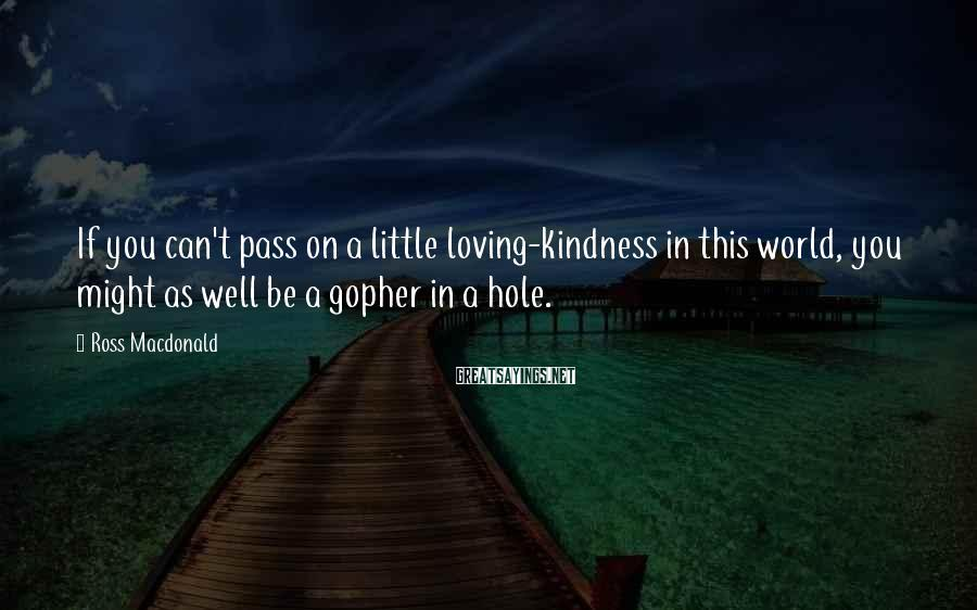Ross Macdonald Sayings: If you can't pass on a little loving-kindness in this world, you might as well