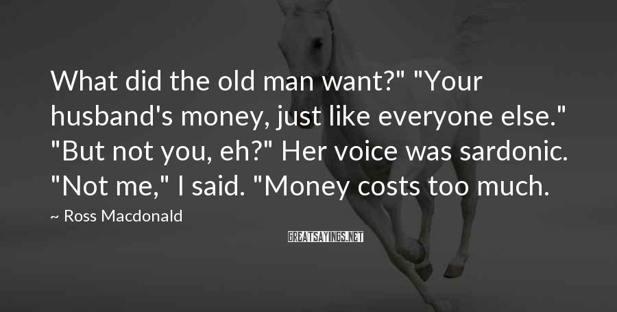 "Ross Macdonald Sayings: What did the old man want?"" ""Your husband's money, just like everyone else."" ""But not"