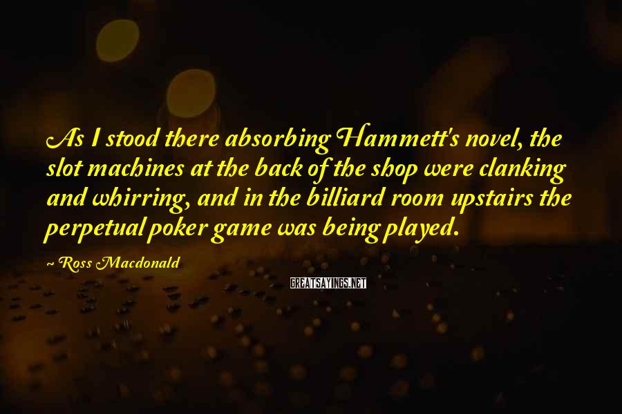 Ross Macdonald Sayings: As I stood there absorbing Hammett's novel, the slot machines at the back of the