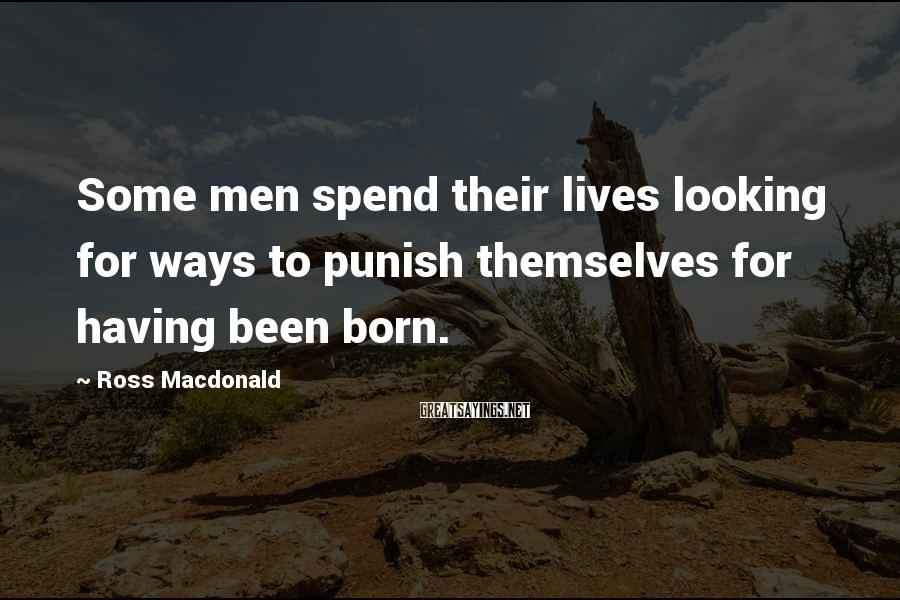 Ross Macdonald Sayings: Some men spend their lives looking for ways to punish themselves for having been born.