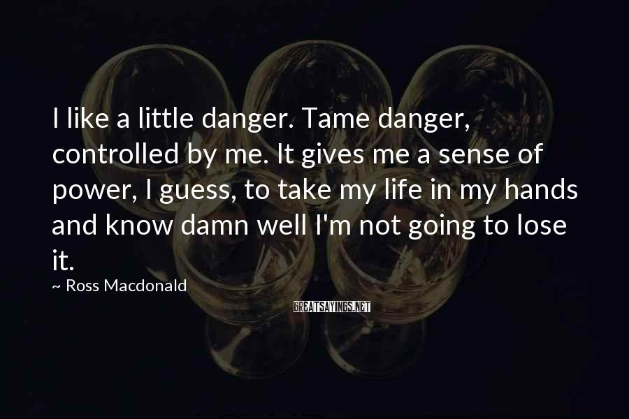 Ross Macdonald Sayings: I like a little danger. Tame danger, controlled by me. It gives me a sense