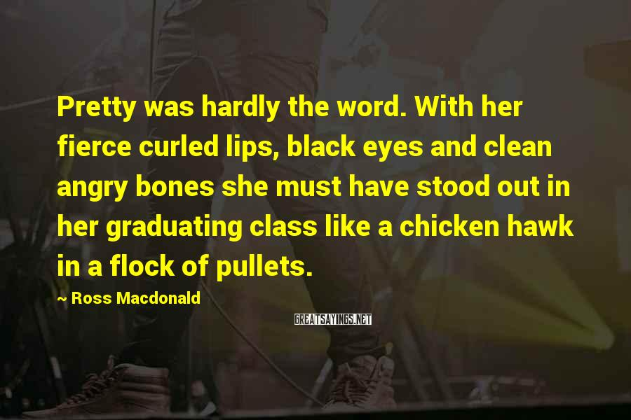 Ross Macdonald Sayings: Pretty was hardly the word. With her fierce curled lips, black eyes and clean angry