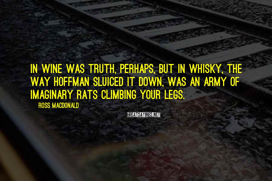 Ross Macdonald Sayings: In wine was truth, perhaps, but in whisky, the way Hoffman sluiced it down, was
