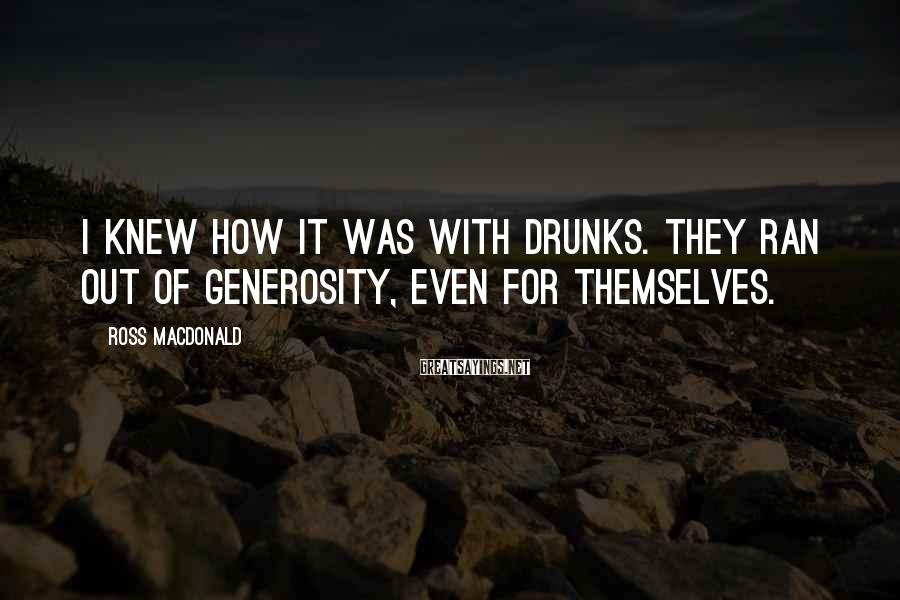 Ross Macdonald Sayings: I knew how it was with drunks. They ran out of generosity, even for themselves.