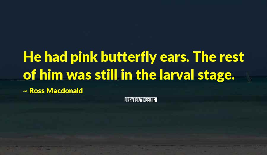 Ross Macdonald Sayings: He had pink butterfly ears. The rest of him was still in the larval stage.