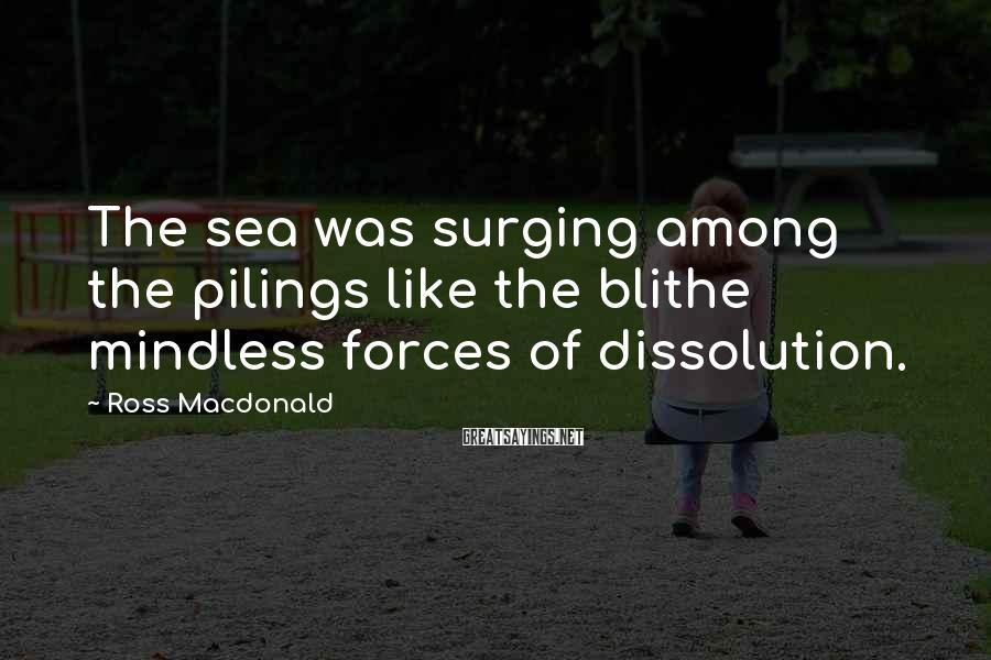 Ross Macdonald Sayings: The sea was surging among the pilings like the blithe mindless forces of dissolution.