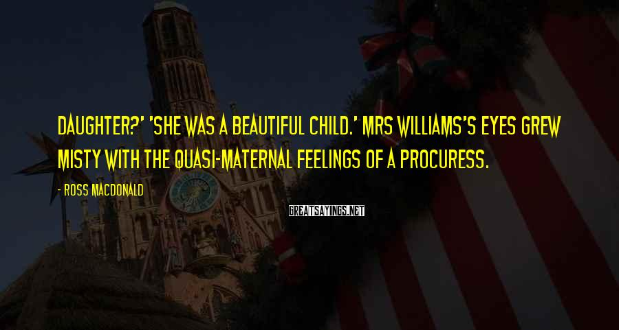 Ross Macdonald Sayings: daughter?' 'She was a beautiful child.' Mrs Williams's eyes grew misty with the quasi-maternal feelings