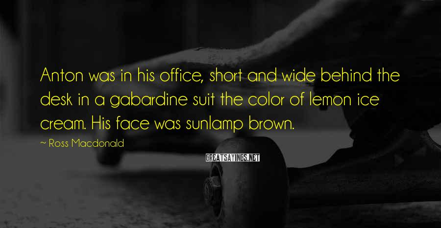 Ross Macdonald Sayings: Anton was in his office, short and wide behind the desk in a gabardine suit