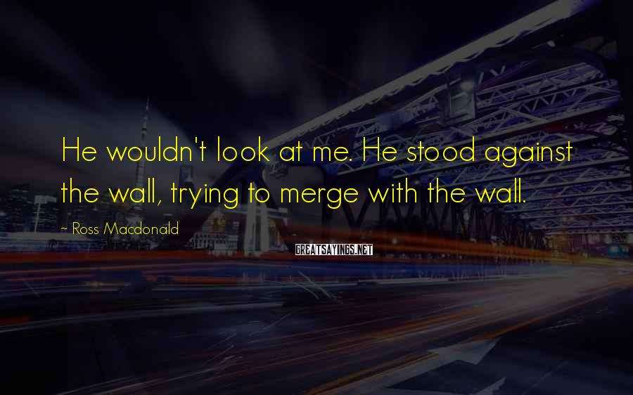 Ross Macdonald Sayings: He wouldn't look at me. He stood against the wall, trying to merge with the