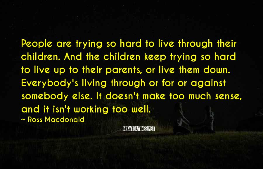 Ross Macdonald Sayings: People are trying so hard to live through their children. And the children keep trying