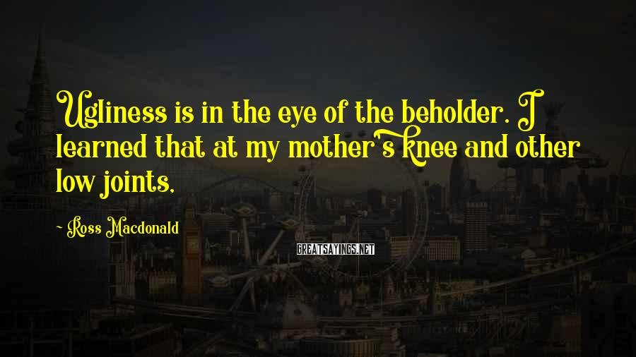 Ross Macdonald Sayings: Ugliness is in the eye of the beholder. I learned that at my mother's knee