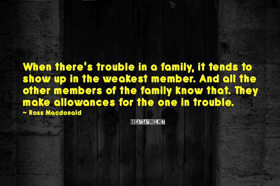 Ross Macdonald Sayings: When there's trouble in a family, it tends to show up in the weakest member.