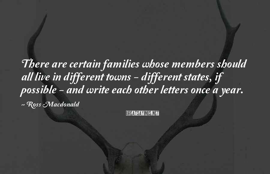Ross Macdonald Sayings: There are certain families whose members should all live in different towns - different states,