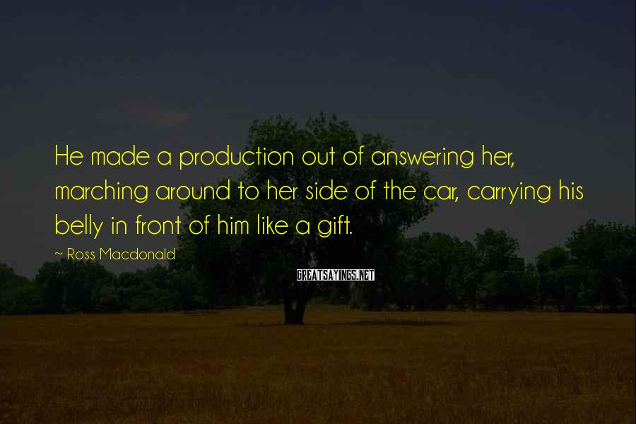 Ross Macdonald Sayings: He made a production out of answering her, marching around to her side of the