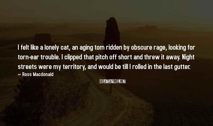 Ross Macdonald Sayings: I felt like a lonely cat, an aging tom ridden by obscure rage, looking for