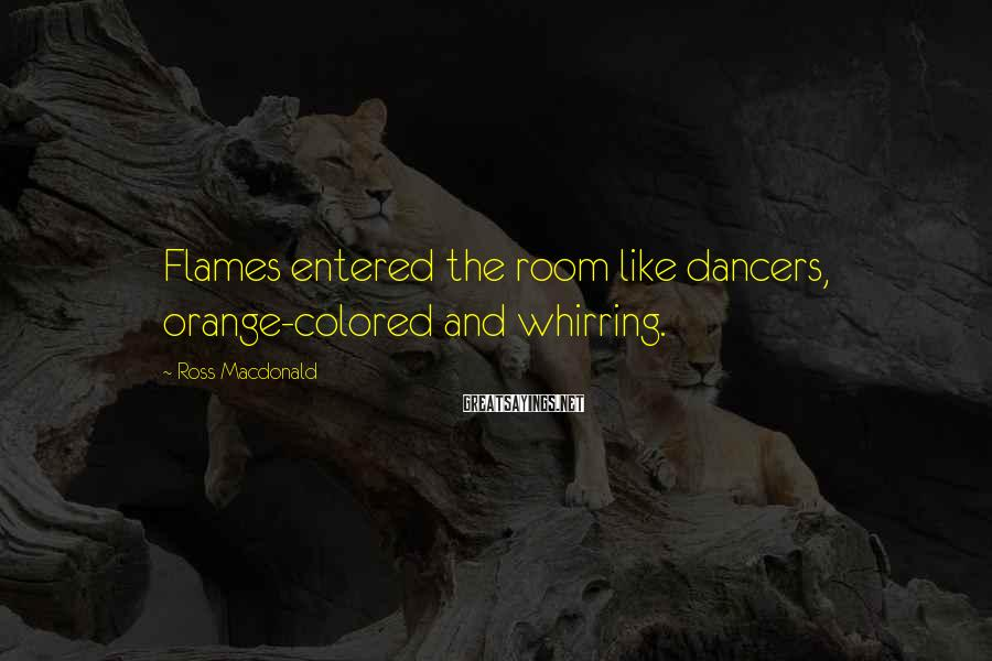 Ross Macdonald Sayings: Flames entered the room like dancers, orange-colored and whirring.