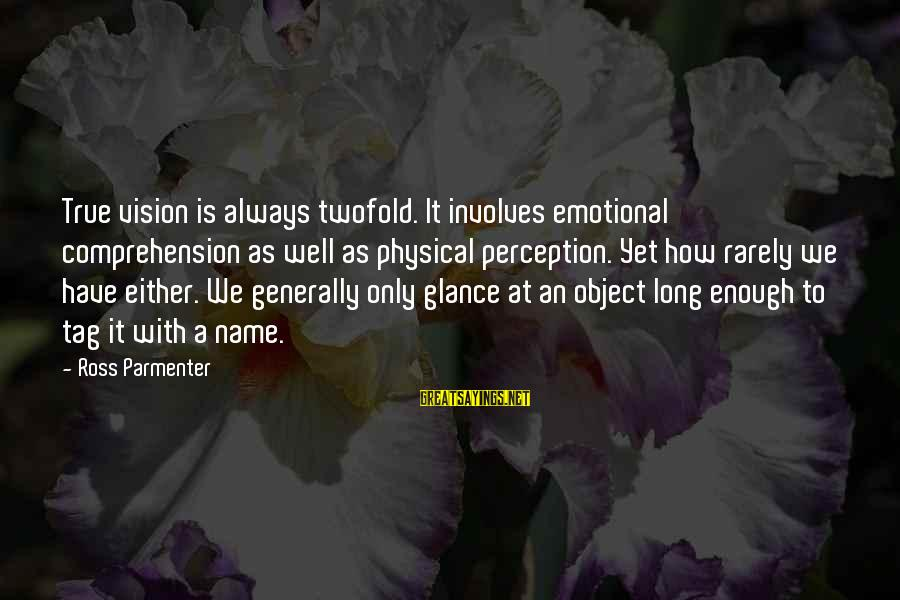 Ross Parmenter Sayings By Ross Parmenter: True vision is always twofold. It involves emotional comprehension as well as physical perception. Yet