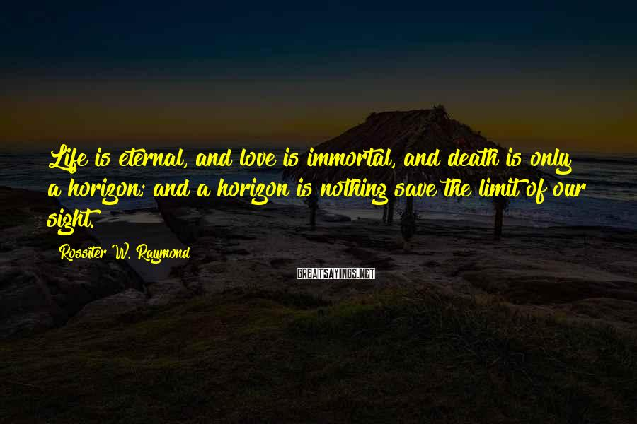 Rossiter W. Raymond Sayings: Life is eternal, and love is immortal, and death is only a horizon; and a