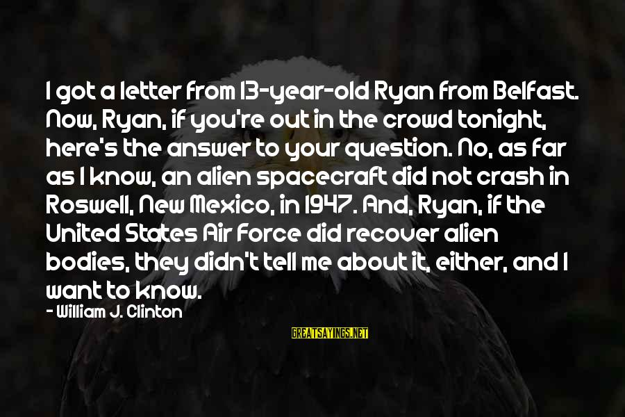 Roswell Alien Sayings By William J. Clinton: I got a letter from 13-year-old Ryan from Belfast. Now, Ryan, if you're out in