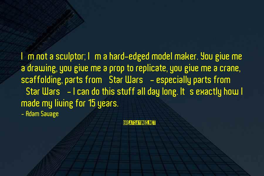 Rothrock Sayings By Adam Savage: I'm not a sculptor; I'm a hard-edged model maker. You give me a drawing, you