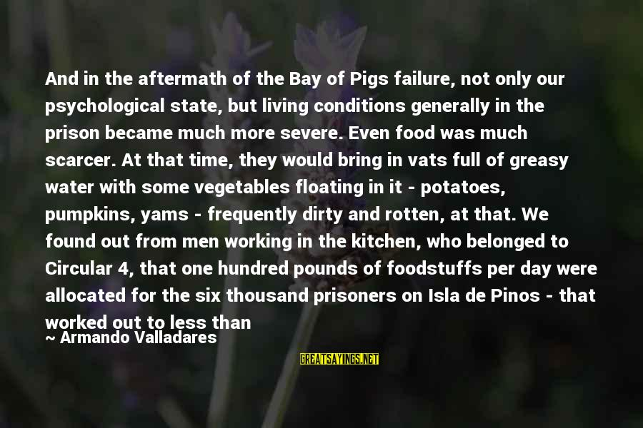 Rotten Food Sayings By Armando Valladares: And in the aftermath of the Bay of Pigs failure, not only our psychological state,