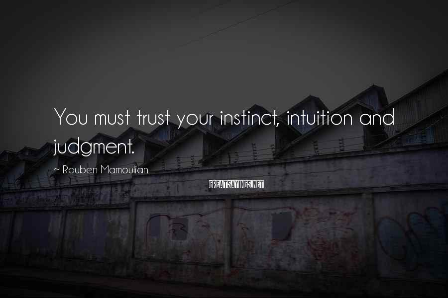 Rouben Mamoulian Sayings: You must trust your instinct, intuition and judgment.