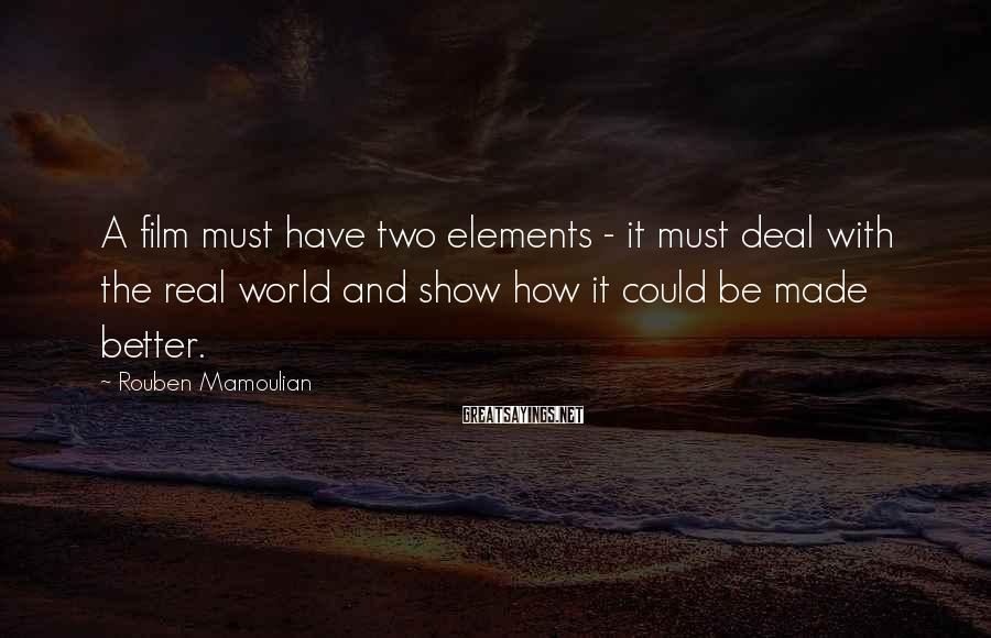 Rouben Mamoulian Sayings: A film must have two elements - it must deal with the real world and