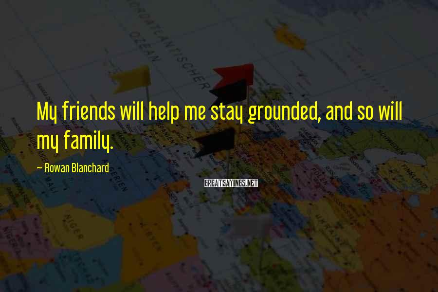 Rowan Blanchard Sayings: My friends will help me stay grounded, and so will my family.