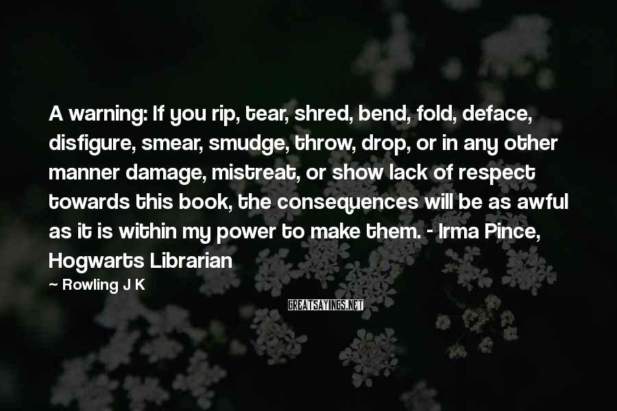 Rowling J K Sayings: A warning: If you rip, tear, shred, bend, fold, deface, disfigure, smear, smudge, throw, drop,