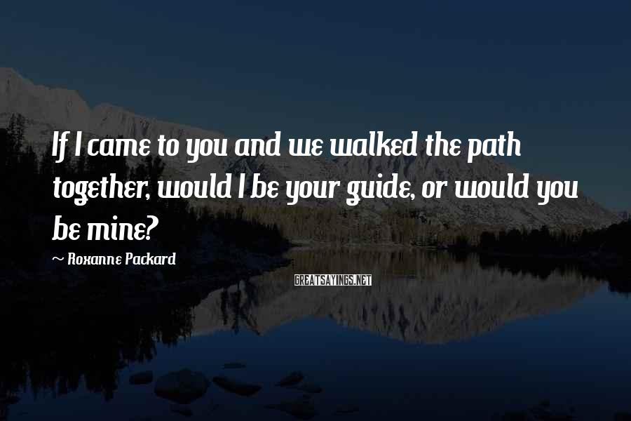 Roxanne Packard Sayings: If I came to you and we walked the path together, would I be your