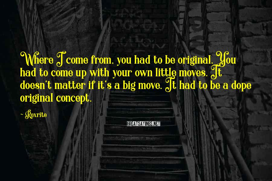 Roxrite Sayings: Where I come from, you had to be original. You had to come up with
