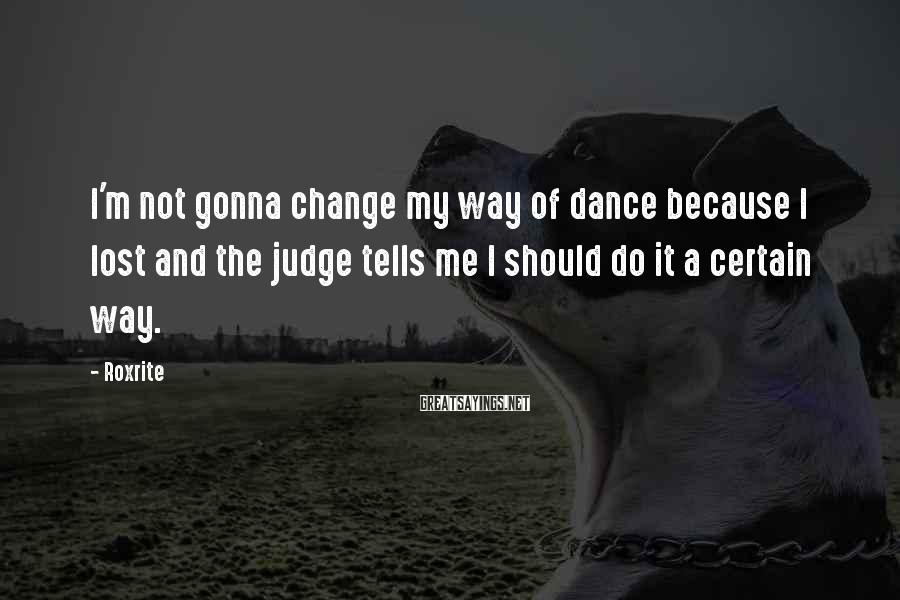 Roxrite Sayings: I'm not gonna change my way of dance because I lost and the judge tells