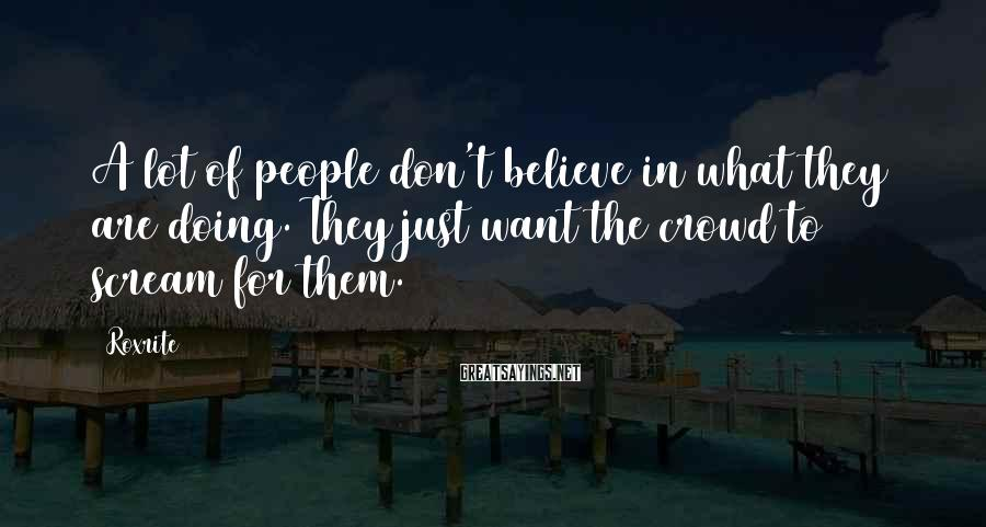 Roxrite Sayings: A lot of people don't believe in what they are doing. They just want the
