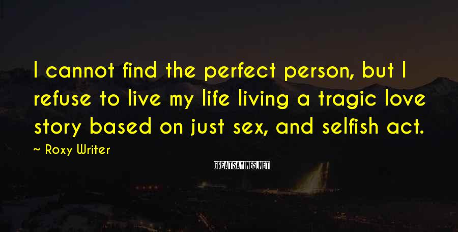 Roxy Writer Sayings: I cannot find the perfect person, but I refuse to live my life living a