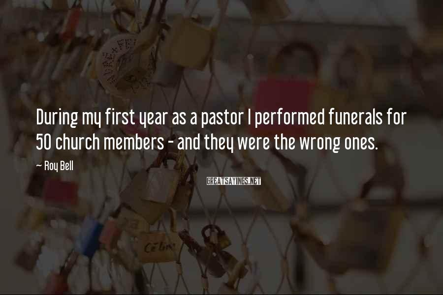 Roy Bell Sayings: During my first year as a pastor I performed funerals for 50 church members -