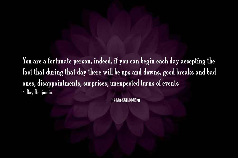 Roy Benjamin Sayings: You are a fortunate person, indeed, if you can begin each day accepting the fact