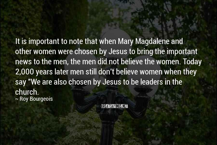 Roy Bourgeois Sayings: It is important to note that when Mary Magdalene and other women were chosen by