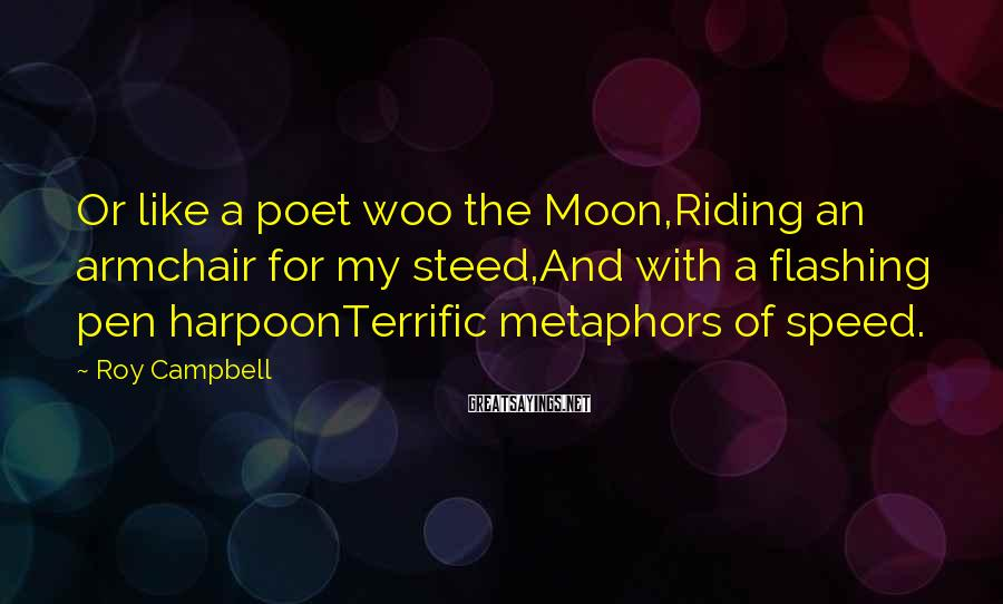 Roy Campbell Sayings: Or like a poet woo the Moon,Riding an armchair for my steed,And with a flashing